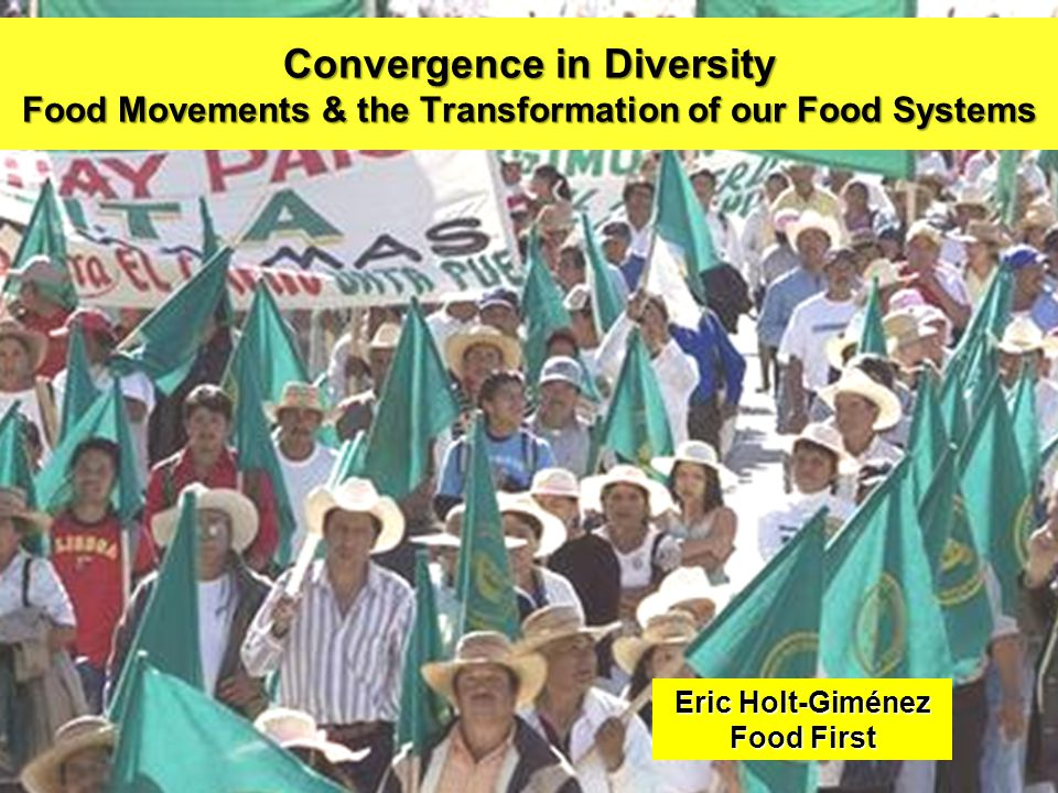 Convergence in Diversity Food Movements & the Transformation of our Food Systems Eric Holt-Giménez Food First