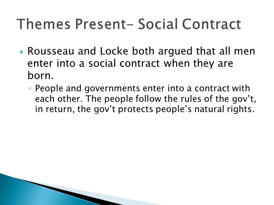  Rousseau and Locke both argued that all men enter into a social contract when they are born. ◦ People and governments enter into a contract with eac