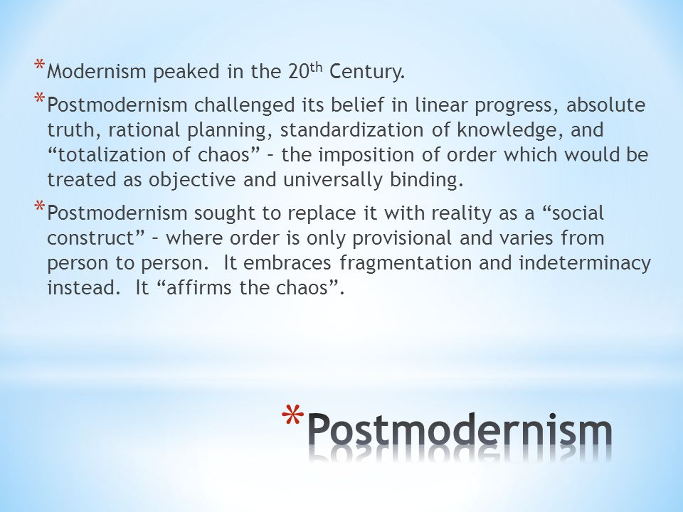 * Modernism peaked in the 20 th Century. * Postmodernism challenged its belief in linear progress, absolute truth, rational planning, standardization
