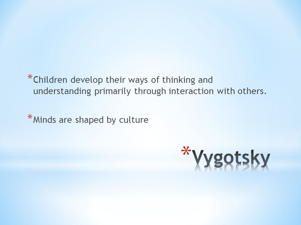 * Children develop their ways of thinking and understanding primarily through interaction with others.