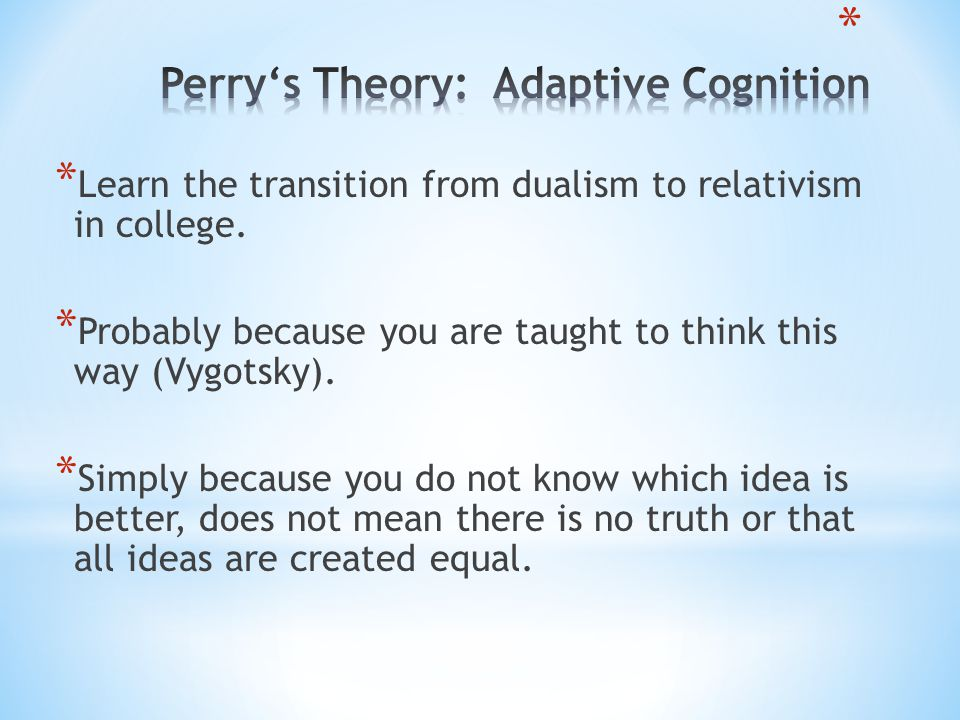 * Learn the transition from dualism to relativism in college. * Probably because you are taught to think this way (Vygotsky). * Simply because you do