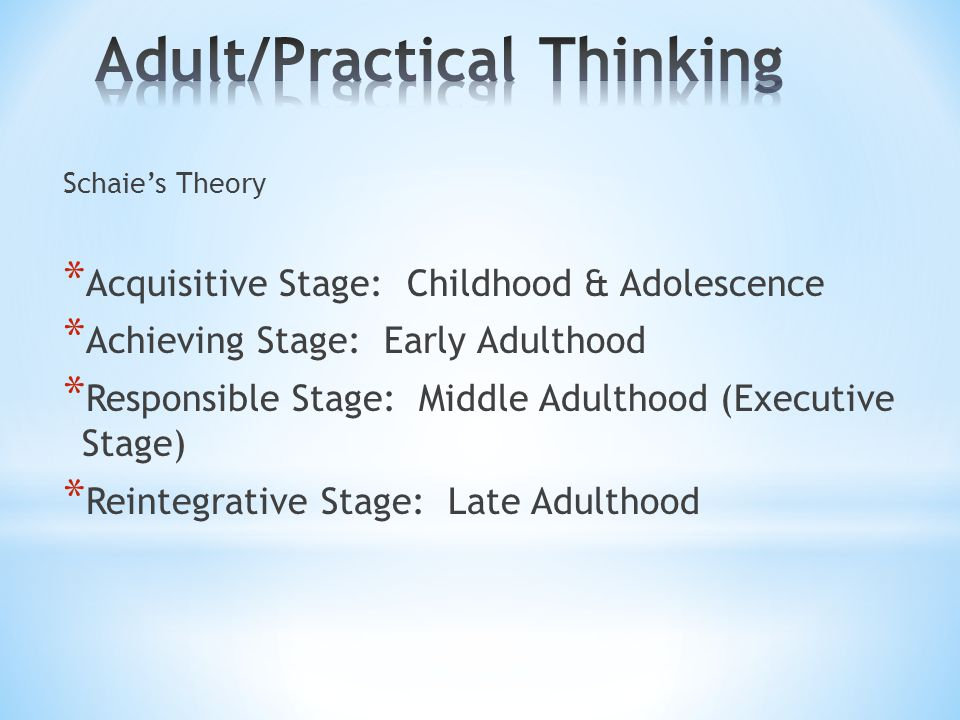 Schaie's Theory * Acquisitive Stage: Childhood & Adolescence * Achieving Stage: Early Adulthood * Responsible Stage: Middle Adulthood (Executive Stage) * Reintegrative Stage: Late Adulthood