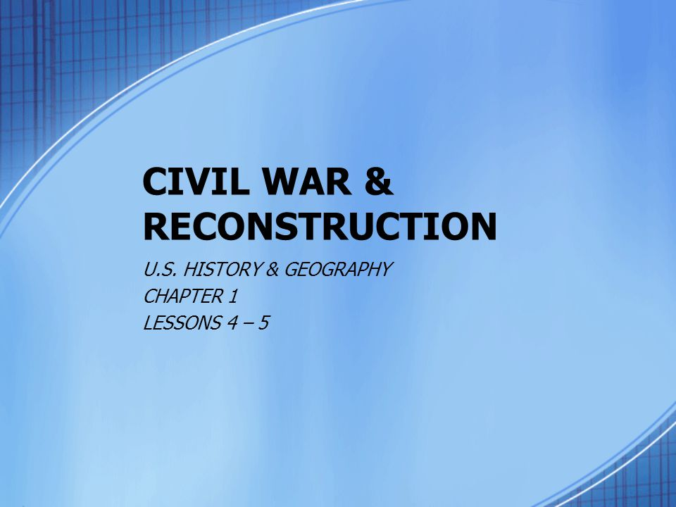 CIVIL WAR & RECONSTRUCTION U.S. HISTORY & GEOGRAPHY CHAPTER 1 LESSONS 4 – 5