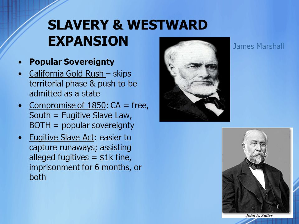 SLAVERY & WESTWARD EXPANSION Popular Sovereignty California Gold Rush – skips territorial phase & push to be admitted as a state Compromise of 1850: C