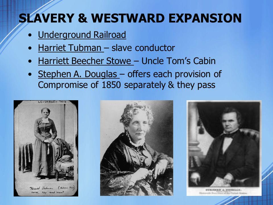 SLAVERY & WESTWARD EXPANSION Underground Railroad Harriet Tubman – slave conductor Harriett Beecher Stowe – Uncle Tom's Cabin Stephen A. Douglas – off