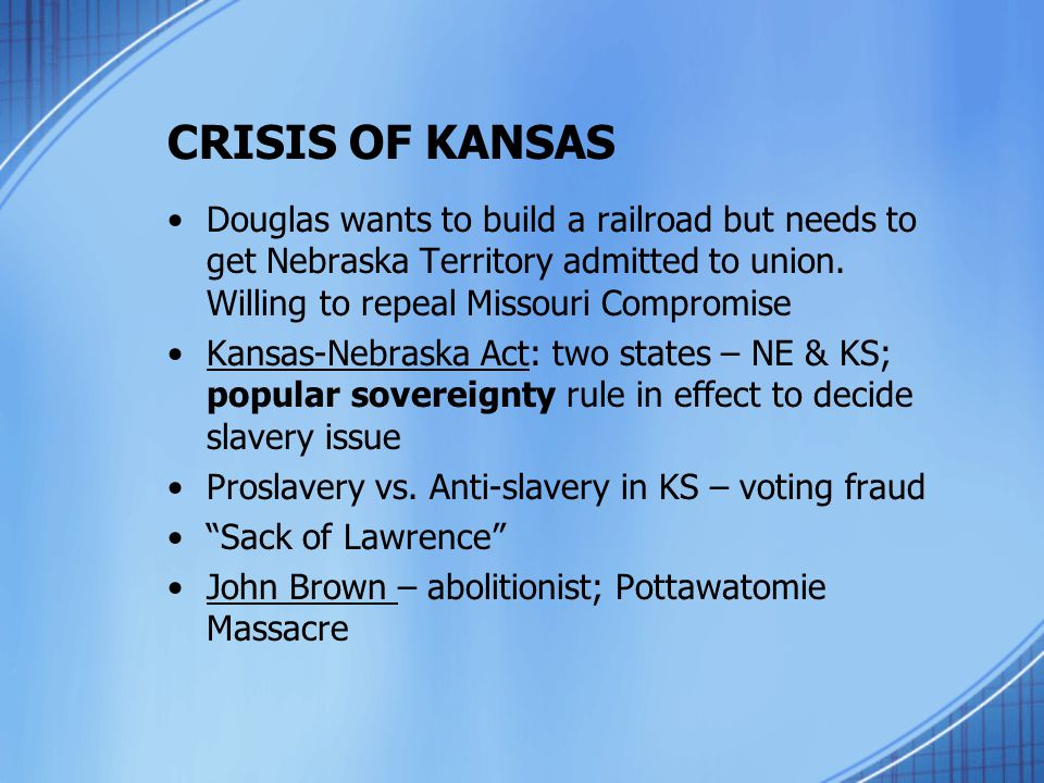 CRISIS OF KANSAS Douglas wants to build a railroad but needs to get Nebraska Territory admitted to union. Willing to repeal Missouri Compromise Kansas