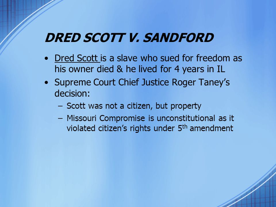 DRED SCOTT V. SANDFORD Dred Scott is a slave who sued for freedom as his owner died & he lived for 4 years in IL Supreme Court Chief Justice Roger Tan