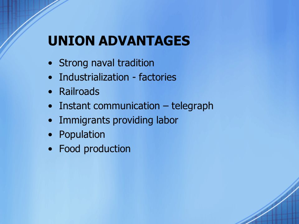 UNION ADVANTAGES Strong naval tradition Industrialization - factories Railroads Instant communication – telegraph Immigrants providing labor Populatio