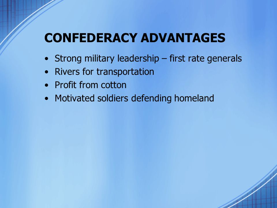 CONFEDERACY ADVANTAGES Strong military leadership – first rate generals Rivers for transportation Profit from cotton Motivated soldiers defending home
