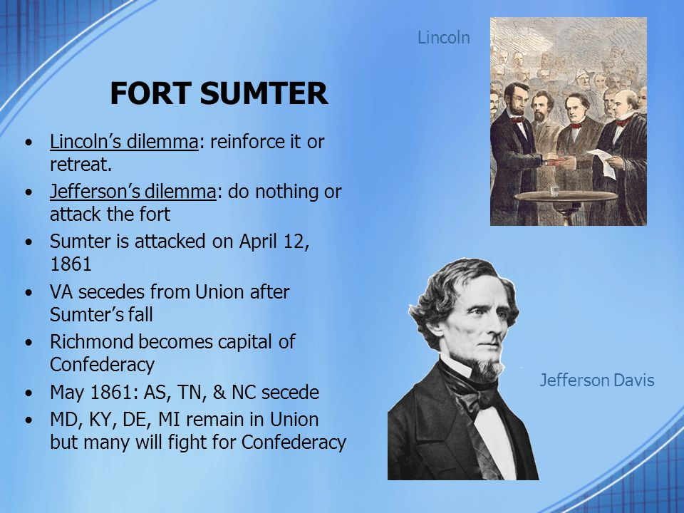 FORT SUMTER Lincoln's dilemma: reinforce it or retreat. Jefferson's dilemma: do nothing or attack the fort Sumter is attacked on April 12, 1861 VA sec