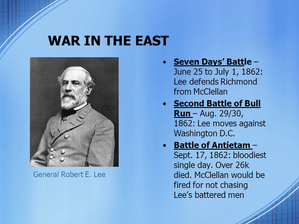 WAR IN THE EAST Seven Days' Battle – June 25 to July 1, 1862: Lee defends Richmond from McClellan Second Battle of Bull Run – Aug. 29/30, 1862: Lee mo