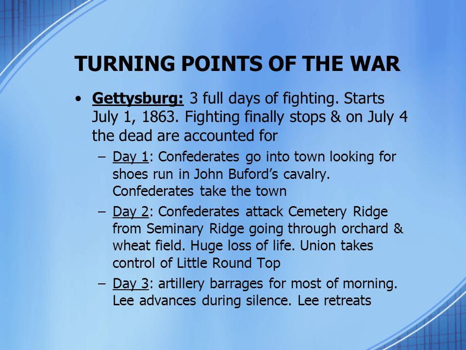 TURNING POINTS OF THE WAR Gettysburg: 3 full days of fighting. Starts July 1, 1863. Fighting finally stops & on July 4 the dead are accounted for –Day