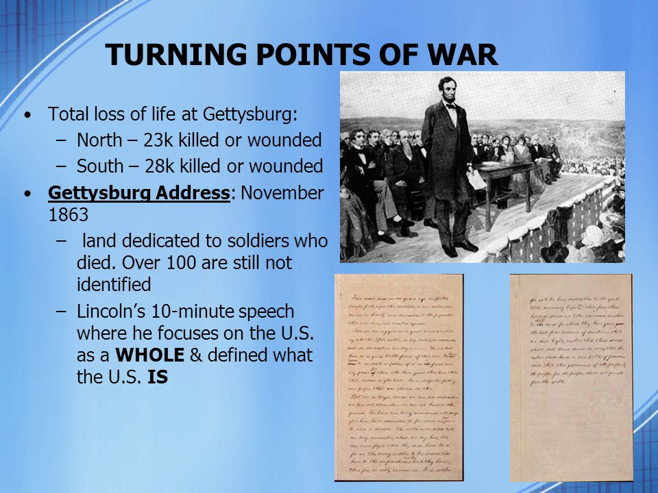 TURNING POINTS OF WAR Total loss of life at Gettysburg: –North – 23k killed or wounded –South – 28k killed or wounded Gettysburg Address: November 186