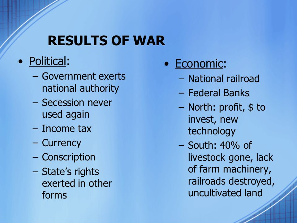 RESULTS OF WAR Political: –Government exerts national authority –Secession never used again –Income tax –Currency –Conscription –State's rights exerte