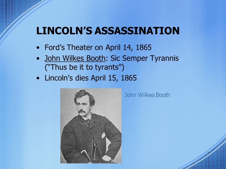 """LINCOLN'S ASSASSINATION Ford's Theater on April 14, 1865 John Wilkes Booth: Sic Semper Tyrannis (""""Thus be it to tyrants"""") Lincoln's dies April 15, 186"""