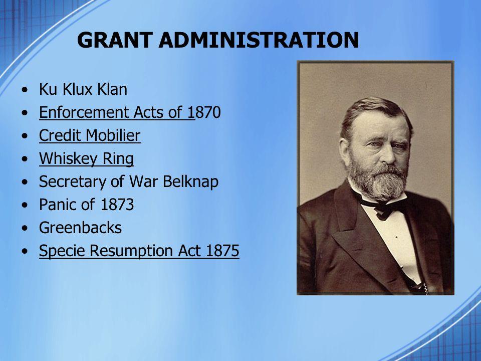 GRANT ADMINISTRATION Ku Klux Klan Enforcement Acts of 1870 Credit Mobilier Whiskey Ring Secretary of War Belknap Panic of 1873 Greenbacks Specie Resum