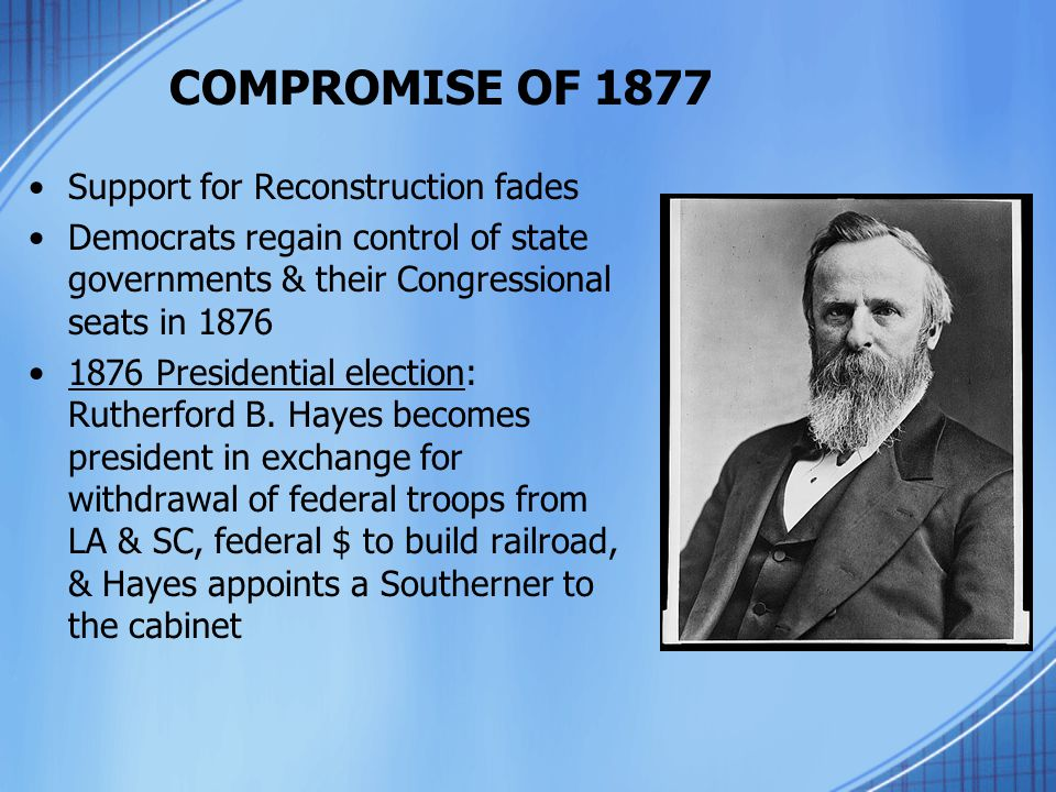 COMPROMISE OF 1877 Support for Reconstruction fades Democrats regain control of state governments & their Congressional seats in 1876 1876 Presidentia