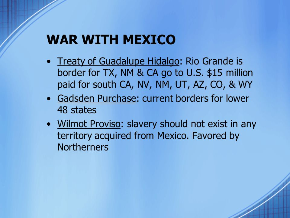 WAR WITH MEXICO Treaty of Guadalupe Hidalgo: Rio Grande is border for TX, NM & CA go to U.S. $15 million paid for south CA, NV, NM, UT, AZ, CO, & WY G