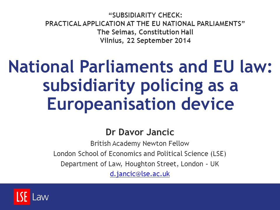 National Parliaments and EU law: subsidiarity policing as a Europeanisation device Dr Davor Jancic British Academy Newton Fellow London School of Economics and Political Science (LSE) Department of Law, Houghton Street, London – UK d.jancic@lse.ac.uk SUBSIDIARITY CHECK: PRACTICAL APPLICATION AT THE EU NATIONAL PARLIAMENTS The Seimas, Constitution Hall Vilnius, 22 September 2014