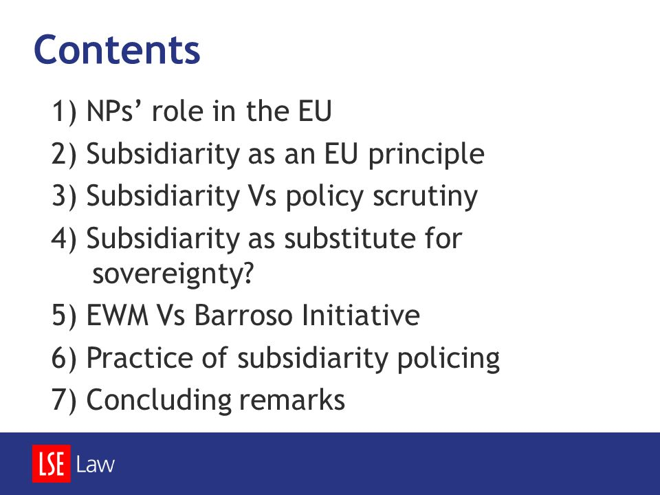 Contents 1) NPs' role in the EU 2) Subsidiarity as an EU principle 3) Subsidiarity Vs policy scrutiny 4) Subsidiarity as substitute for sovereignty? 5