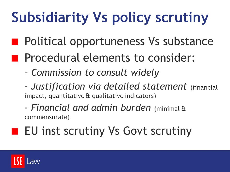Subsidiarity Vs policy scrutiny Political opportuneness Vs substance Procedural elements to consider: - Commission to consult widely - Justification v
