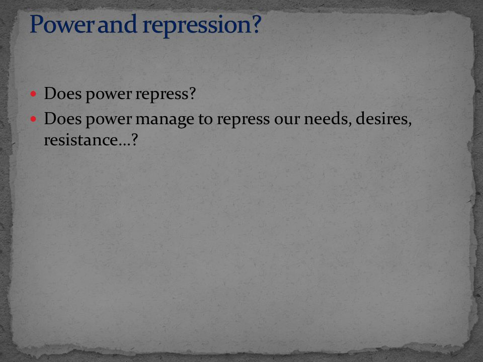 Does power repress? Does power manage to repress our needs, desires, resistance…?