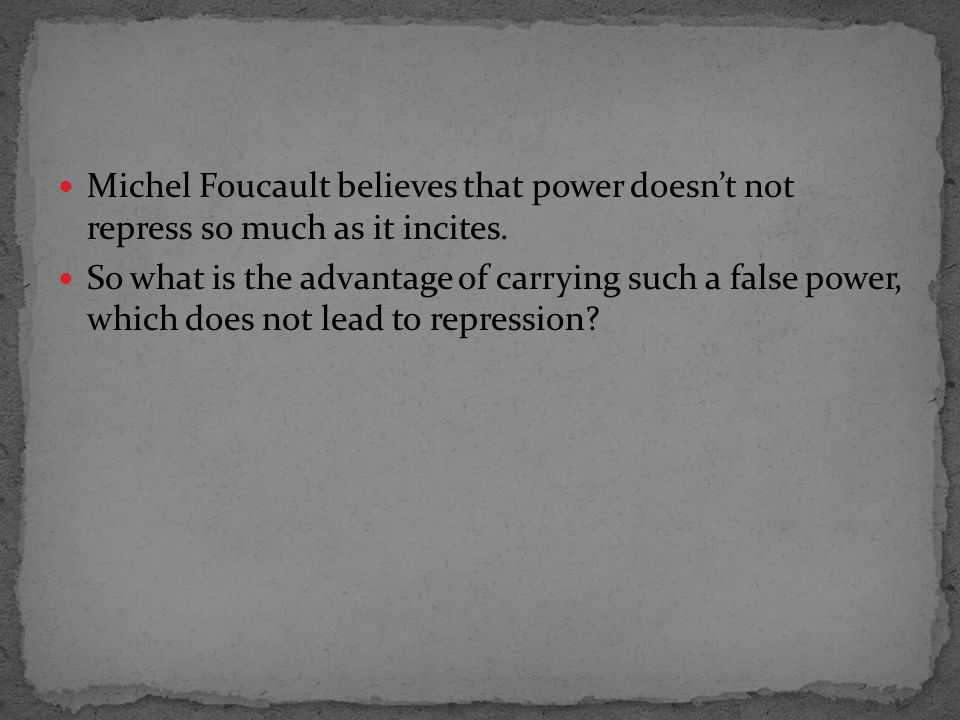 Michel Foucault believes that power doesn't not repress so much as it incites.