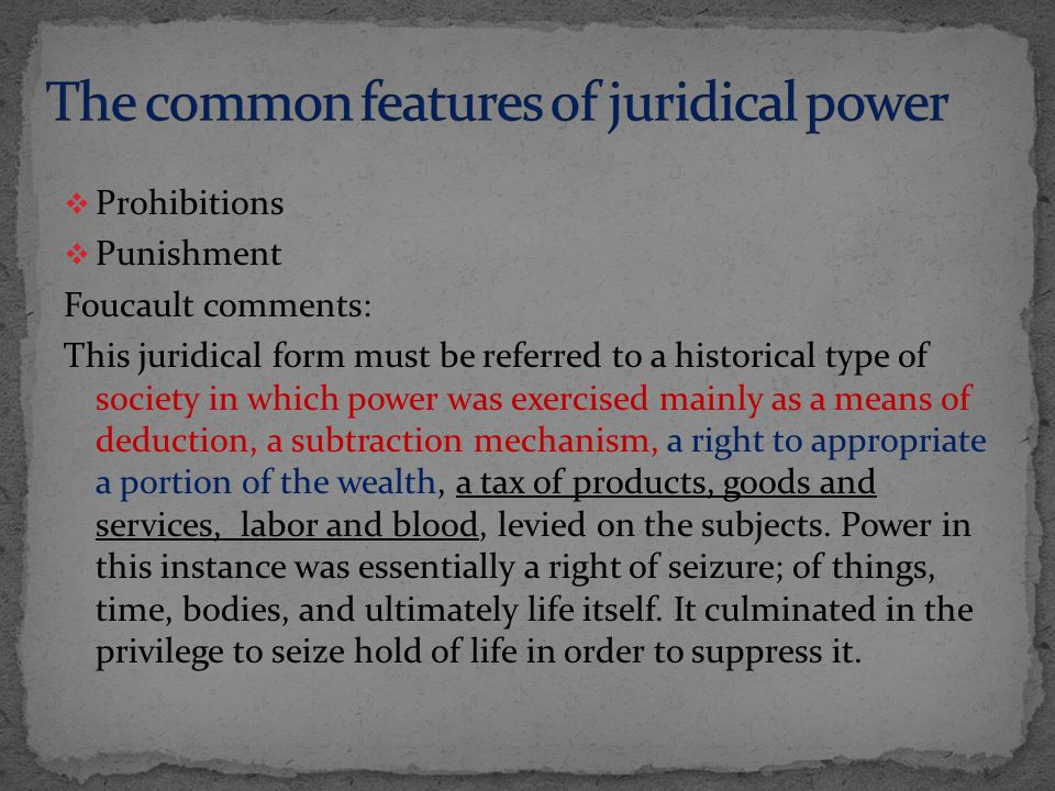  Prohibitions  Punishment Foucault comments: This juridical form must be referred to a historical type of society in which power was exercised mainly as a means of deduction, a subtraction mechanism, a right to appropriate a portion of the wealth, a tax of products, goods and services, labor and blood, levied on the subjects.