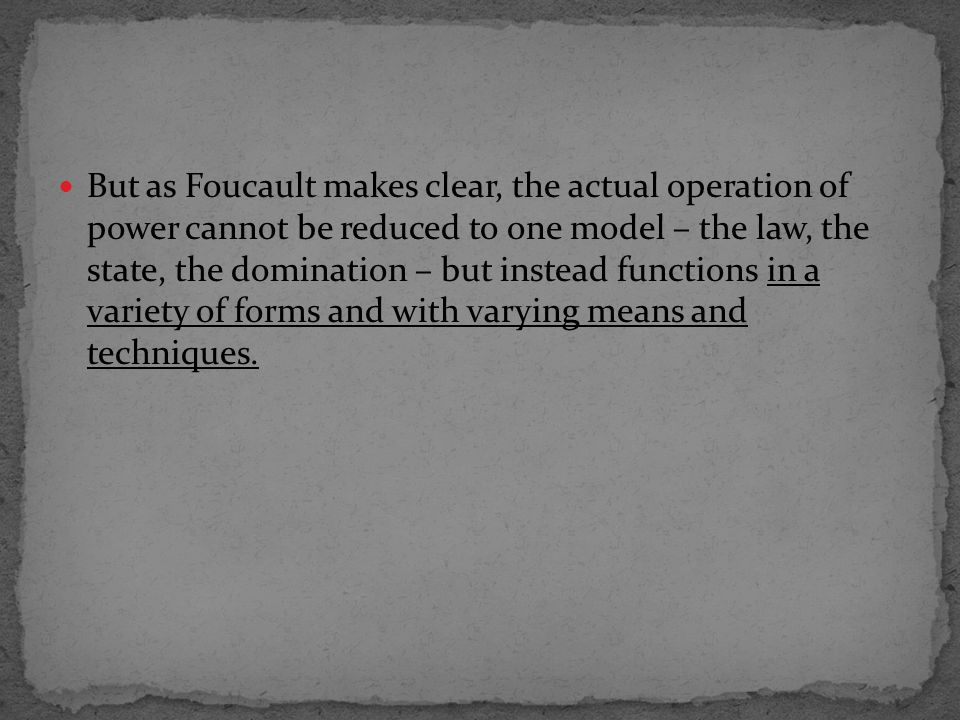 But as Foucault makes clear, the actual operation of power cannot be reduced to one model – the law, the state, the domination – but instead functions in a variety of forms and with varying means and techniques.