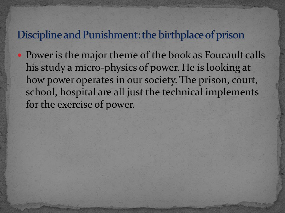 Power is the major theme of the book as Foucault calls his study a micro-physics of power.