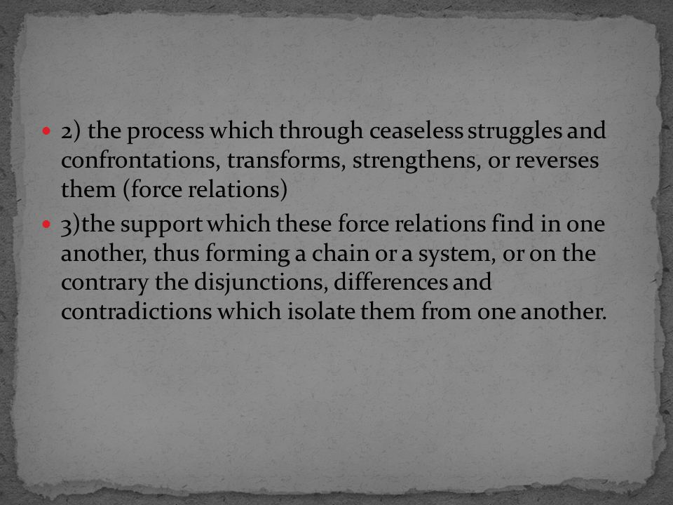 2) the process which through ceaseless struggles and confrontations, transforms, strengthens, or reverses them (force relations) 3)the support which these force relations find in one another, thus forming a chain or a system, or on the contrary the disjunctions, differences and contradictions which isolate them from one another.