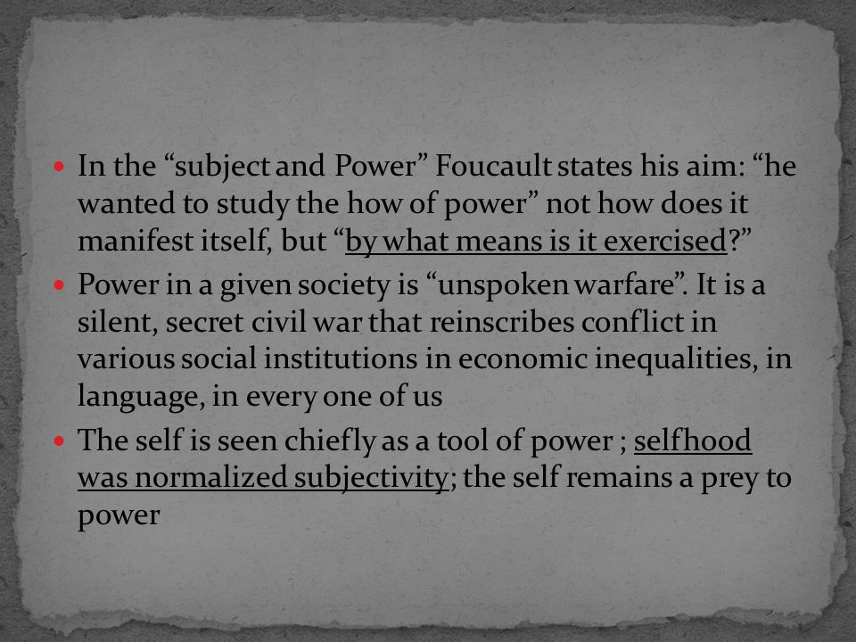 In the subject and Power Foucault states his aim: he wanted to study the how of power not how does it manifest itself, but by what means is it exercised? Power in a given society is unspoken warfare .