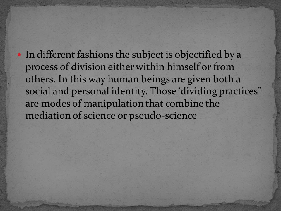 In different fashions the subject is objectified by a process of division either within himself or from others.