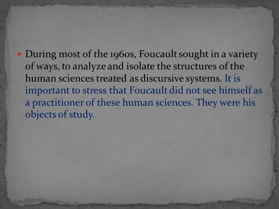 During most of the 1960s, Foucault sought in a variety of ways, to analyze and isolate the structures of the human sciences treated as discursive systems.