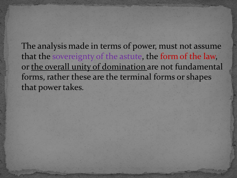 The analysis made in terms of power, must not assume that the sovereignty of the astute, the form of the law, or the overall unity of domination are not fundamental forms, rather these are the terminal forms or shapes that power takes.