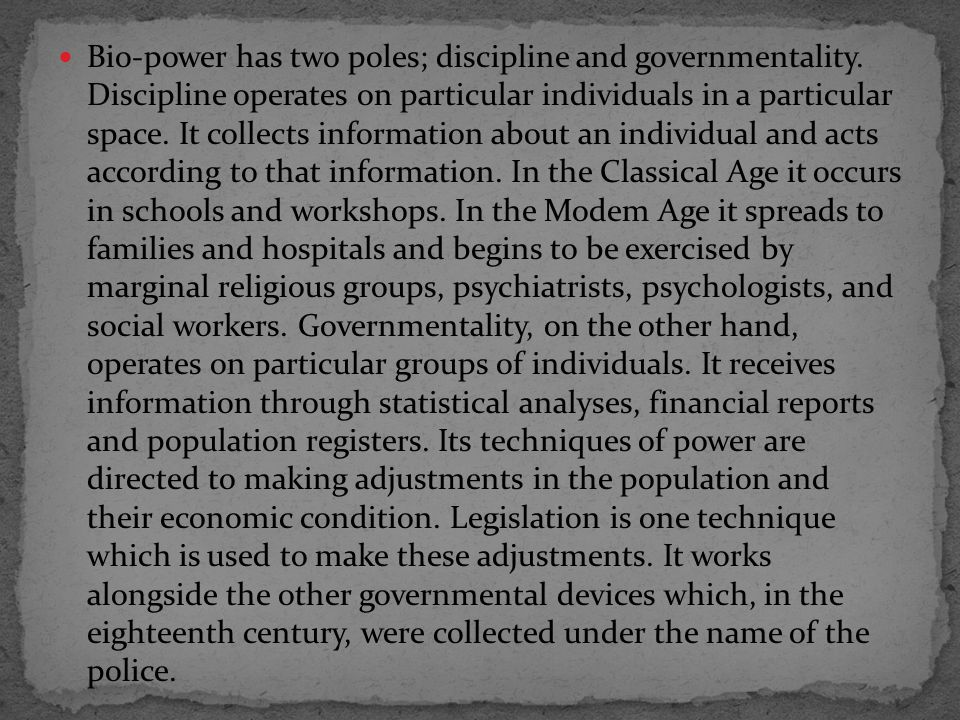 Bio-power has two poles; discipline and governmentality.