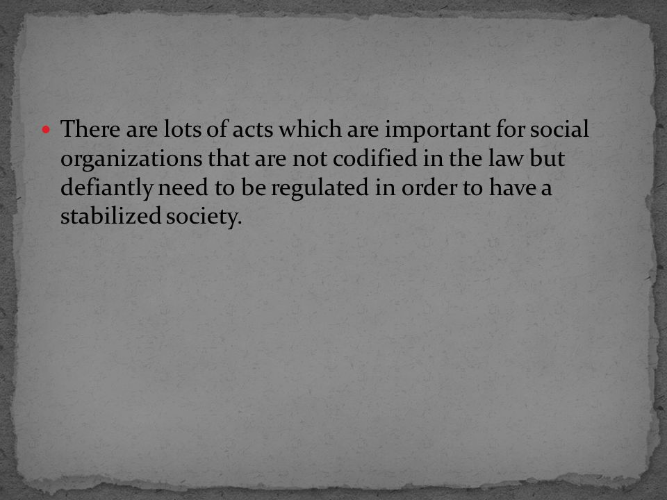 There are lots of acts which are important for social organizations that are not codified in the law but defiantly need to be regulated in order to have a stabilized society.