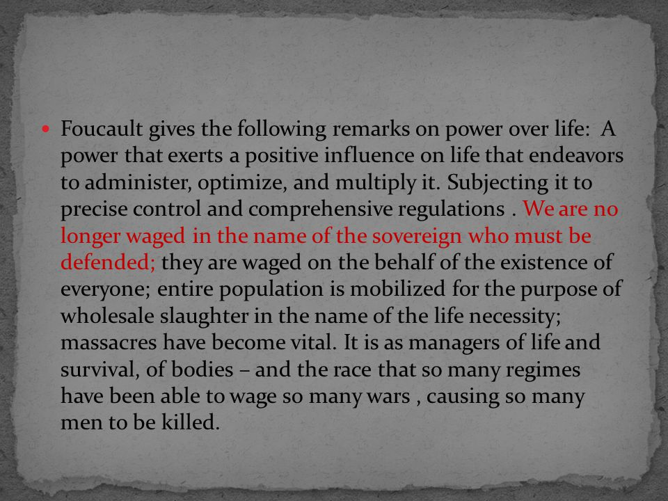 Foucault gives the following remarks on power over life: A power that exerts a positive influence on life that endeavors to administer, optimize, and multiply it.