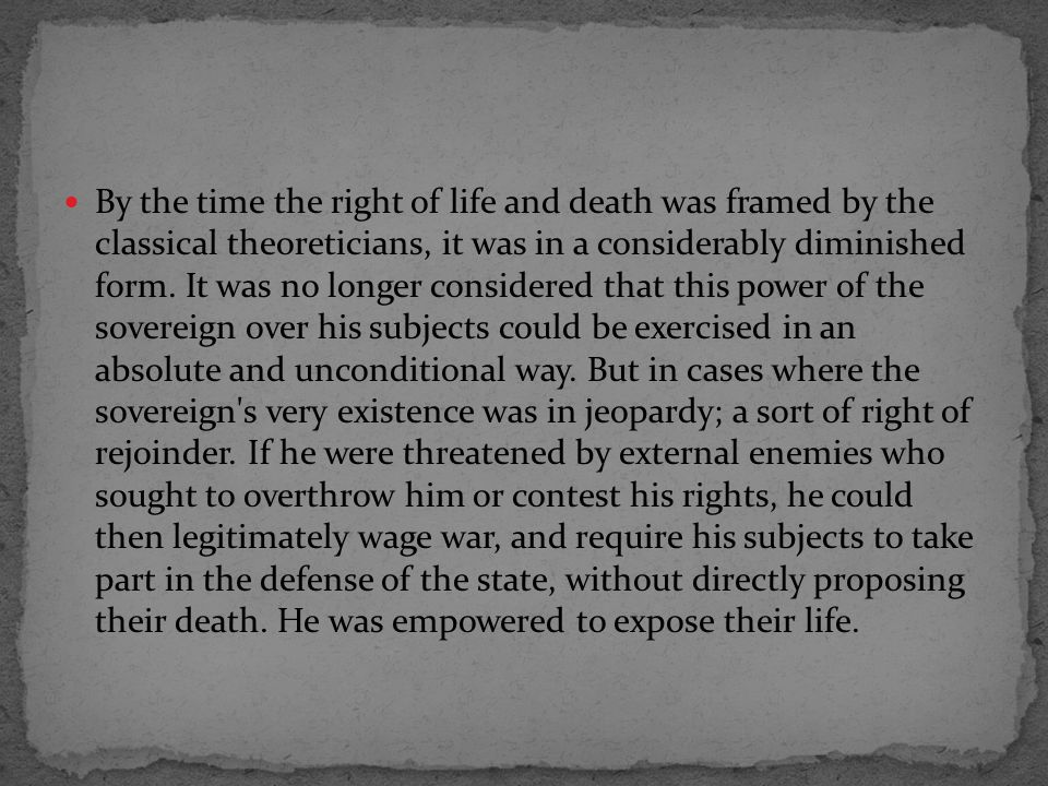 By the time the right of life and death was framed by the classical theoreticians, it was in a considerably diminished form.