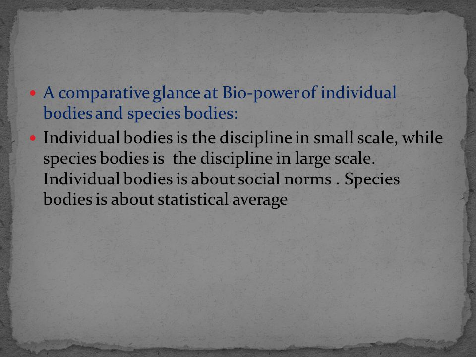A comparative glance at Bio-power of individual bodies and species bodies: Individual bodies is the discipline in small scale, while species bodies is the discipline in large scale.