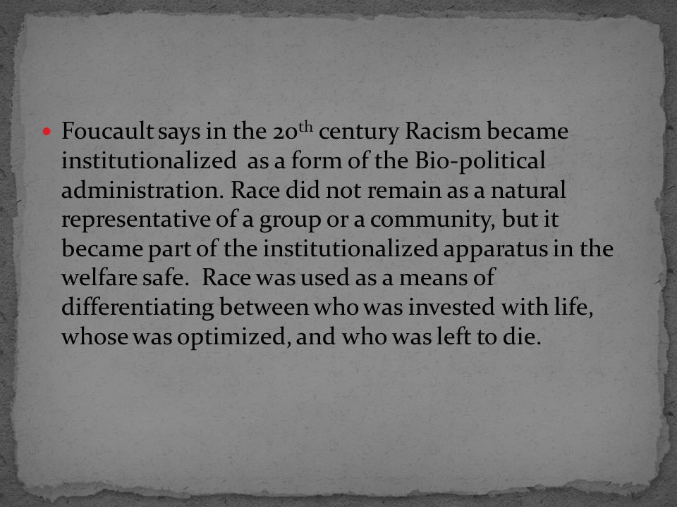 Foucault says in the 20 th century Racism became institutionalized as a form of the Bio-political administration.