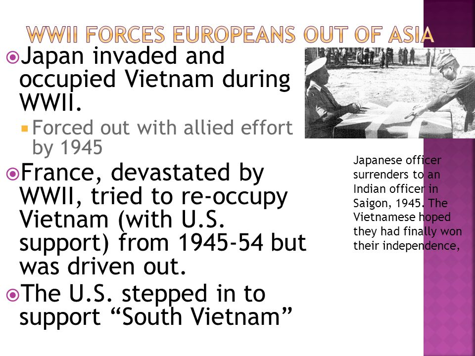  Japan invaded and occupied Vietnam during WWII.  Forced out with allied effort by 1945  France, devastated by WWII, tried to re-occupy Vietnam (wi
