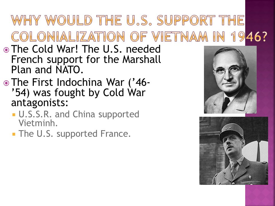  The Cold War! The U.S. needed French support for the Marshall Plan and NATO.  The First Indochina War ('46- '54) was fought by Cold War antagonists