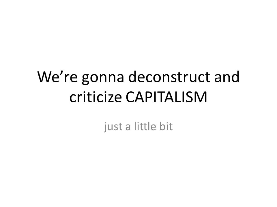 We're gonna deconstruct and criticize CAPITALISM just a little bit