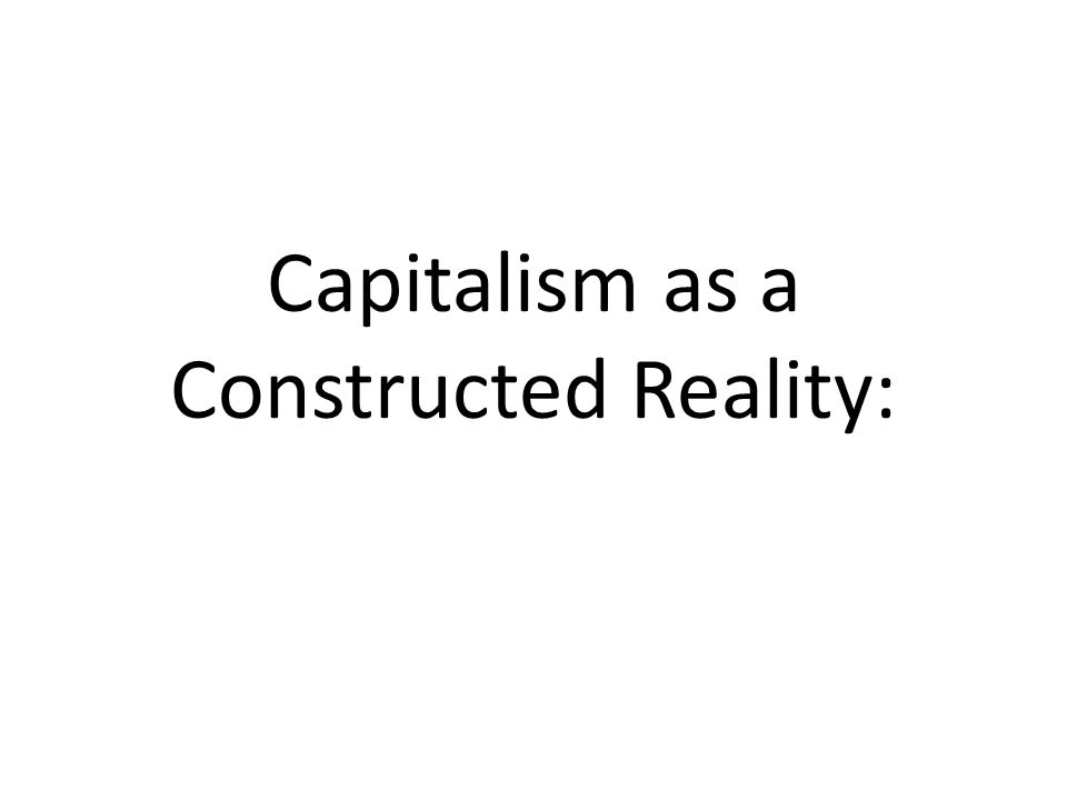 Capitalism as a Constructed Reality: