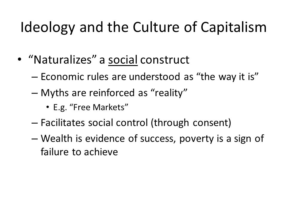 Ideology and the Culture of Capitalism Naturalizes a social construct – Economic rules are understood as the way it is – Myths are reinforced as reality E.g.