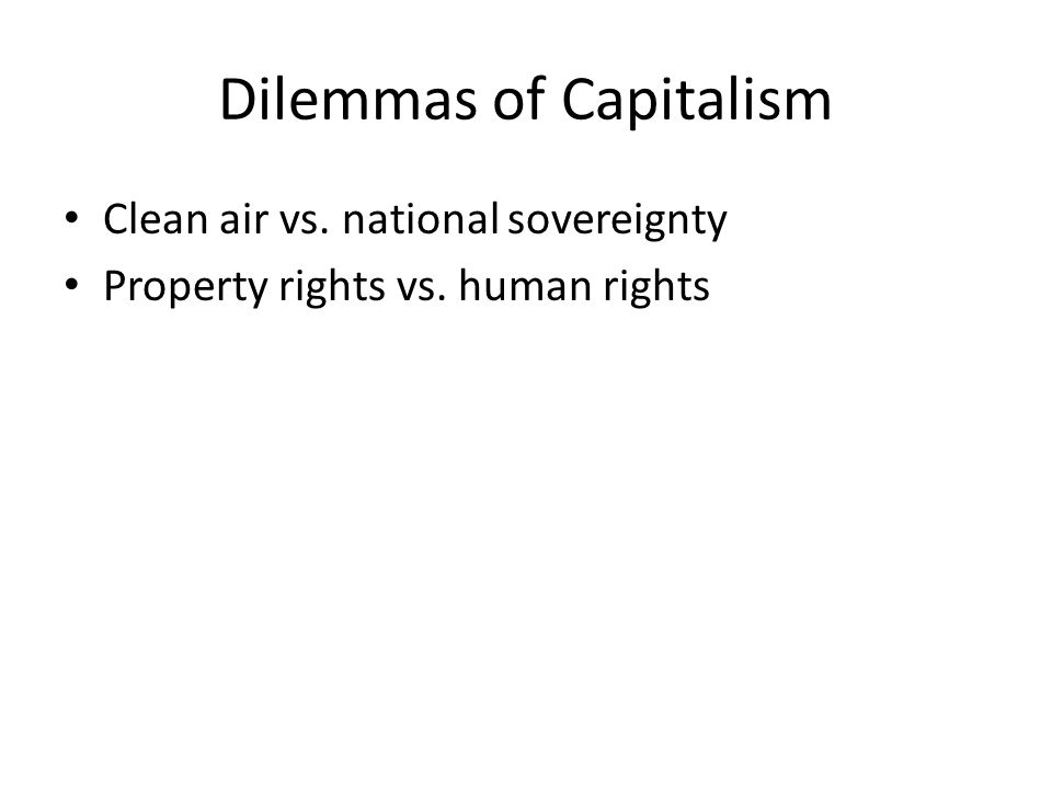 Dilemmas of Capitalism Clean air vs. national sovereignty Property rights vs. human rights