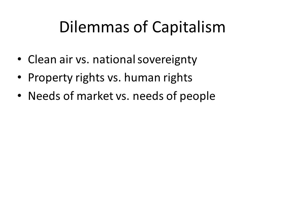 Dilemmas of Capitalism Clean air vs. national sovereignty Property rights vs.