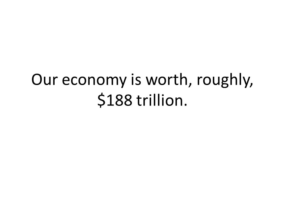 Our economy is worth, roughly, $188 trillion.