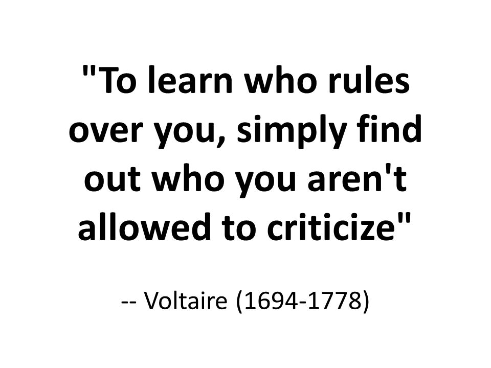 To learn who rules over you, simply find out who you aren t allowed to criticize -- Voltaire (1694-1778)